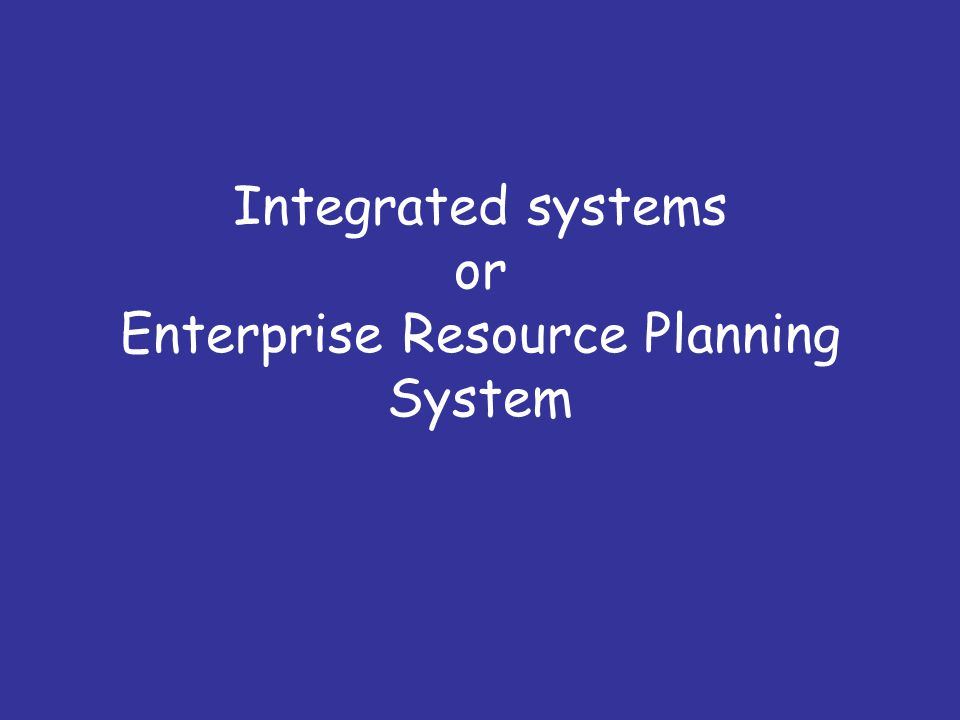 Integrated systems or Enterprise Resource Planning System