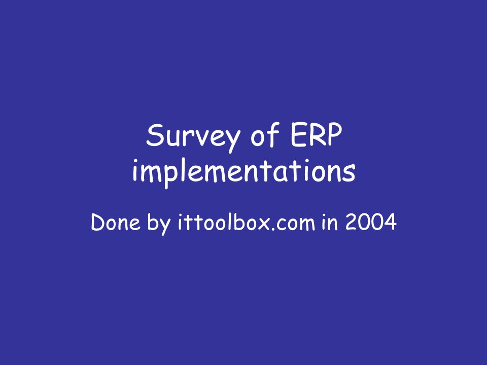 Survey of ERP implementations Done by ittoolbox.com in 2004