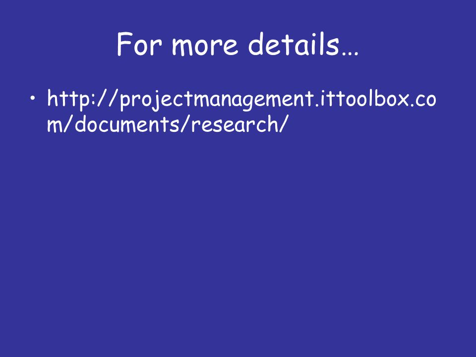 For more details… http://projectmanagement.ittoolbox.co m/documents/research/
