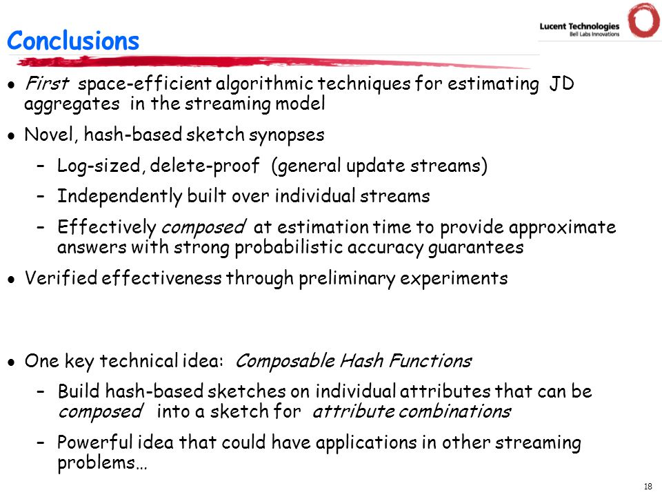 18  First space-efficient algorithmic techniques for estimating JD aggregates in the streaming model  Novel, hash-based sketch synopses –Log-sized, delete-proof (general update streams) –Independently built over individual streams –Effectively composed at estimation time to provide approximate answers with strong probabilistic accuracy guarantees  Verified effectiveness through preliminary experiments  One key technical idea: Composable Hash Functions –Build hash-based sketches on individual attributes that can be composed into a sketch for attribute combinations –Powerful idea that could have applications in other streaming problems… Conclusions