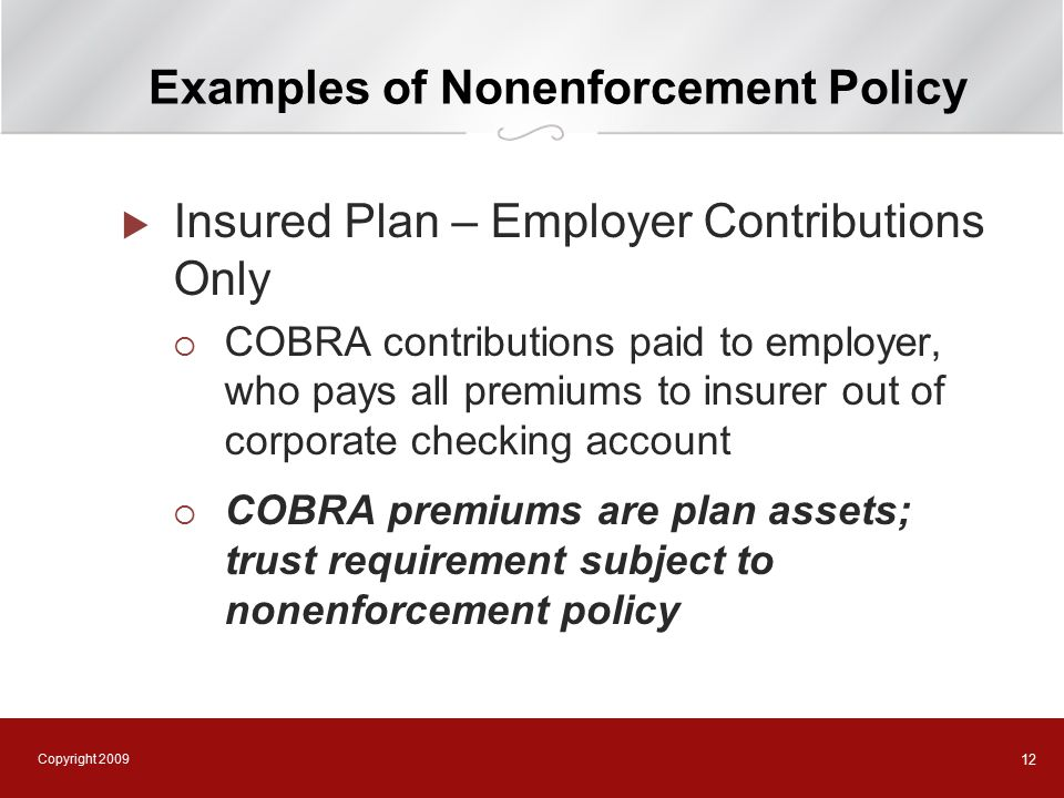 Copyright 2009 12 Examples of Nonenforcement Policy  Insured Plan – Employer Contributions Only  COBRA contributions paid to employer, who pays all premiums to insurer out of corporate checking account  COBRA premiums are plan assets; trust requirement subject to nonenforcement policy