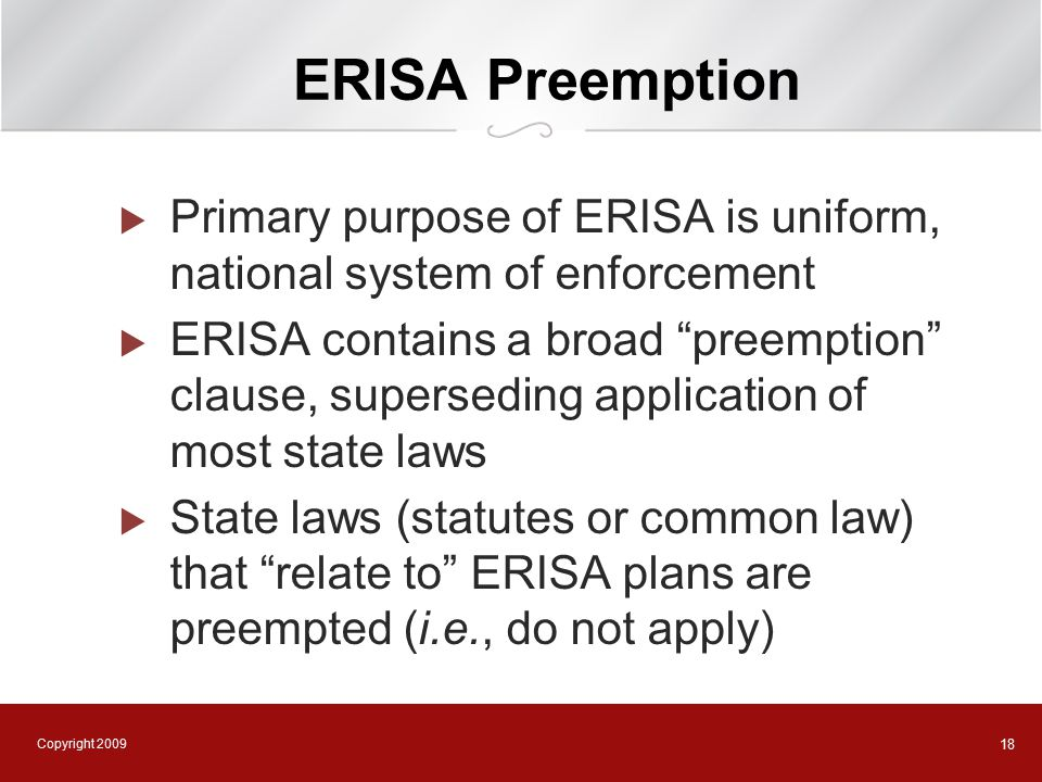 Copyright 2009 18 ERISA Preemption  Primary purpose of ERISA is uniform, national system of enforcement  ERISA contains a broad preemption clause, superseding application of most state laws  State laws (statutes or common law) that relate to ERISA plans are preempted (i.e., do not apply)