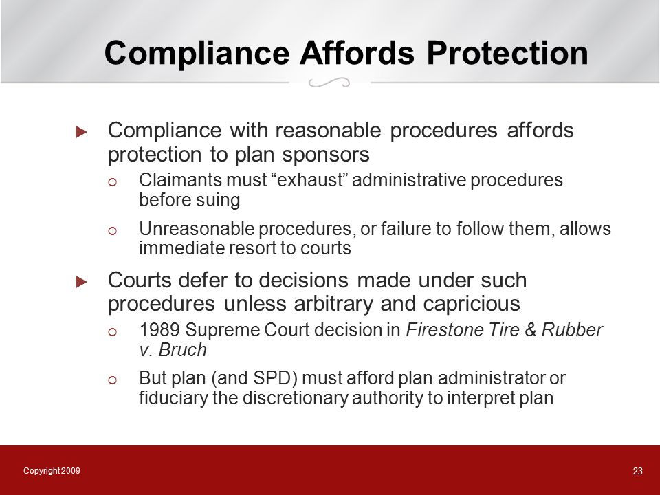 Copyright 2009 23 Compliance Affords Protection  Compliance with reasonable procedures affords protection to plan sponsors  Claimants must exhaust administrative procedures before suing  Unreasonable procedures, or failure to follow them, allows immediate resort to courts  Courts defer to decisions made under such procedures unless arbitrary and capricious  1989 Supreme Court decision in Firestone Tire & Rubber v.