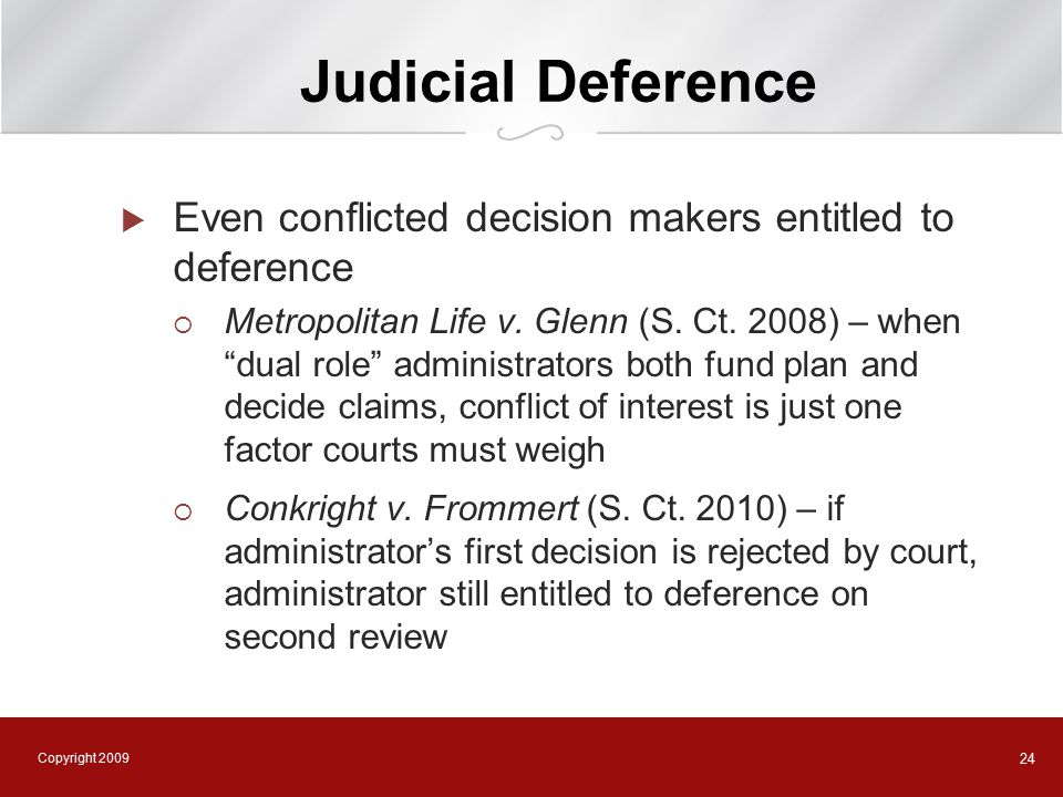 Copyright 2009 24 Judicial Deference  Even conflicted decision makers entitled to deference  Metropolitan Life v.