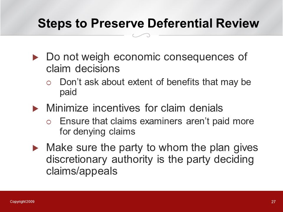 Copyright 2009 27 Steps to Preserve Deferential Review  Do not weigh economic consequences of claim decisions  Don't ask about extent of benefits that may be paid  Minimize incentives for claim denials  Ensure that claims examiners aren't paid more for denying claims  Make sure the party to whom the plan gives discretionary authority is the party deciding claims/appeals