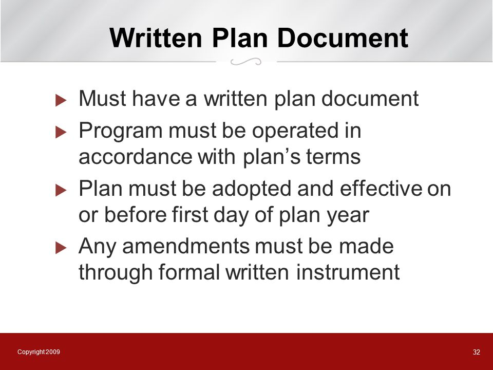 Copyright 2009 32 Written Plan Document  Must have a written plan document  Program must be operated in accordance with plan's terms  Plan must be adopted and effective on or before first day of plan year  Any amendments must be made through formal written instrument