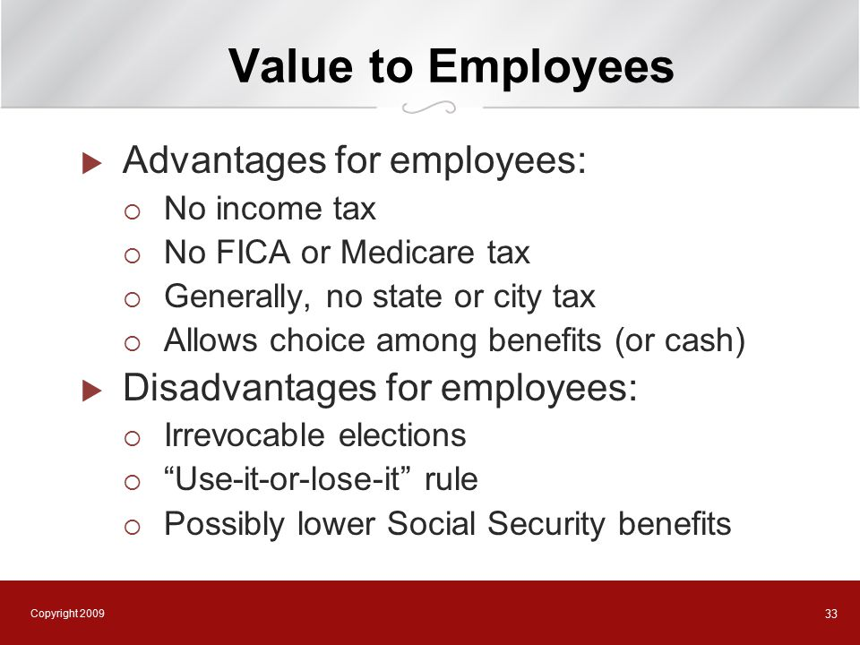 Copyright 2009 33 Value to Employees  Advantages for employees:  No income tax  No FICA or Medicare tax  Generally, no state or city tax  Allows choice among benefits (or cash)  Disadvantages for employees:  Irrevocable elections  Use-it-or-lose-it rule  Possibly lower Social Security benefits