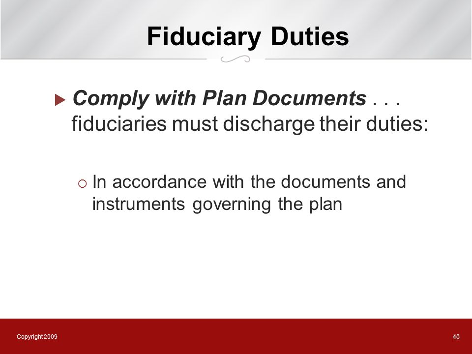 Copyright 2009 40 Fiduciary Duties  Comply with Plan Documents...