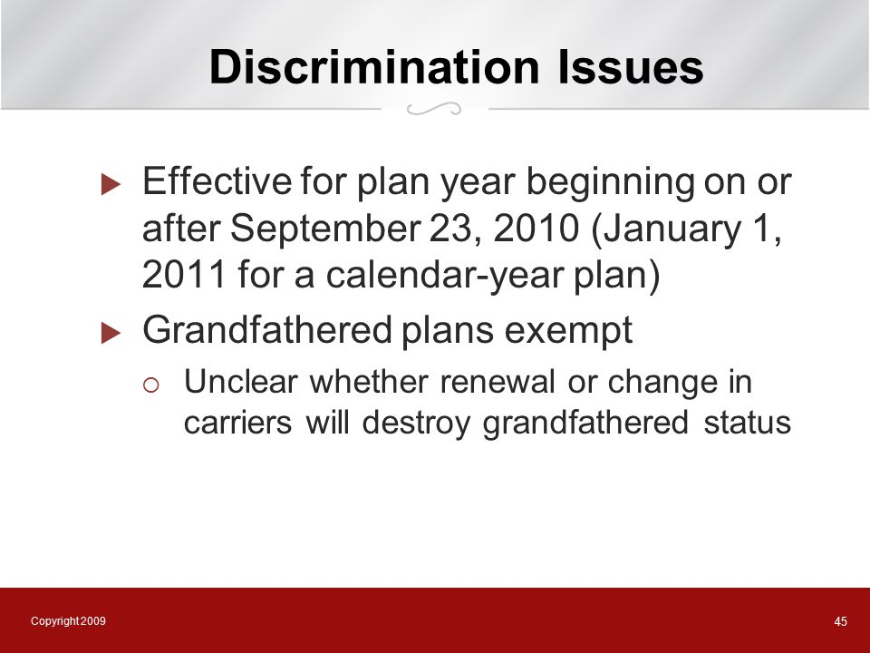 Copyright 2009 45 Discrimination Issues  Effective for plan year beginning on or after September 23, 2010 (January 1, 2011 for a calendar-year plan)  Grandfathered plans exempt  Unclear whether renewal or change in carriers will destroy grandfathered status