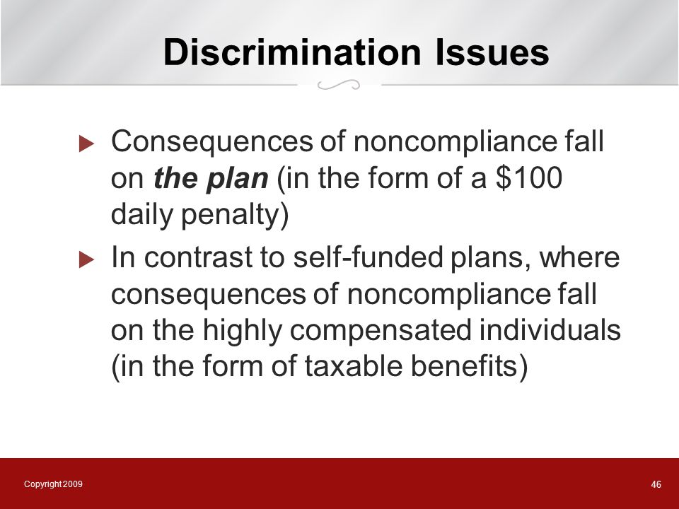 Copyright 2009 46 Discrimination Issues  Consequences of noncompliance fall on the plan (in the form of a $100 daily penalty)  In contrast to self-funded plans, where consequences of noncompliance fall on the highly compensated individuals (in the form of taxable benefits)