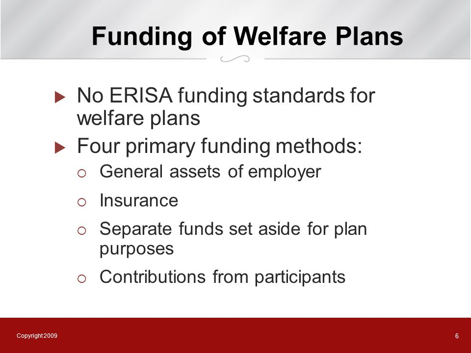 Copyright 2009 6 Funding of Welfare Plans  No ERISA funding standards for welfare plans  Four primary funding methods:  General assets of employer  Insurance  Separate funds set aside for plan purposes  Contributions from participants