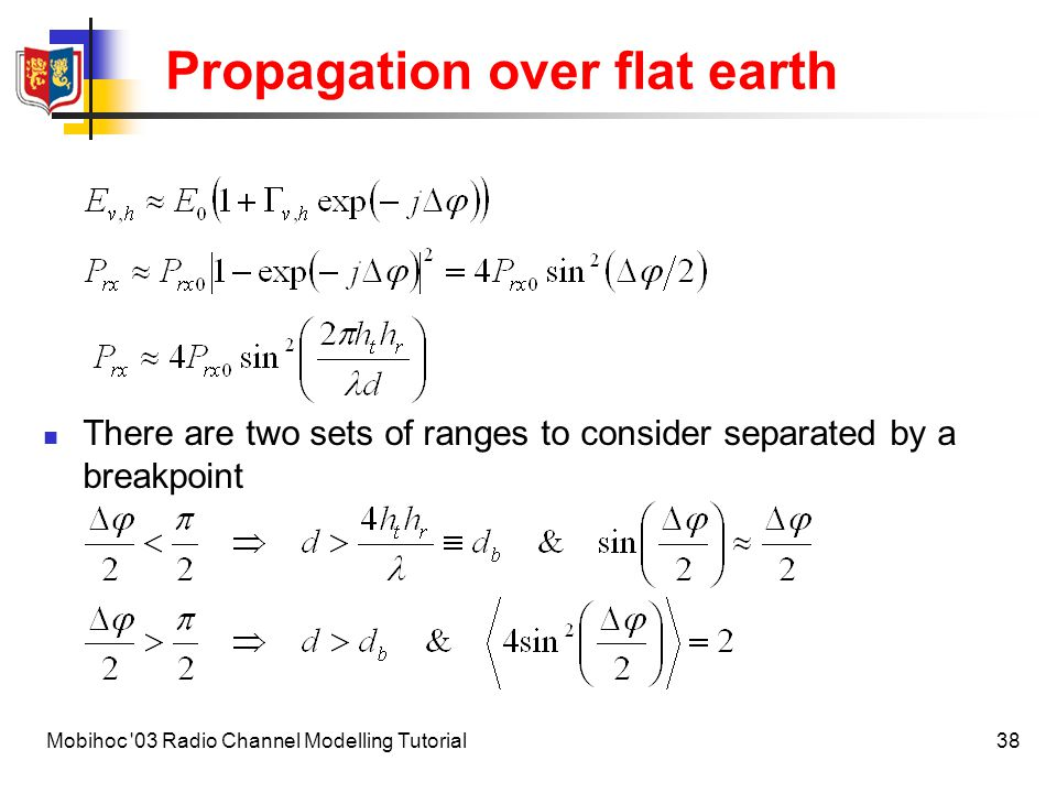 39Mobihoc 03 Radio Channel Modelling Tutorial Propagation over flat earth Thus there are two simple propagation path loss laws where l is a rapidly varying (fading) term over distances of the scale of a wavelength, and This simplifies to The total path loss (free space loss + excess path loss) is independent of frequency and shows that height increases the received signal power (antenna height gain) and that the received power falls as d -4 not d -2