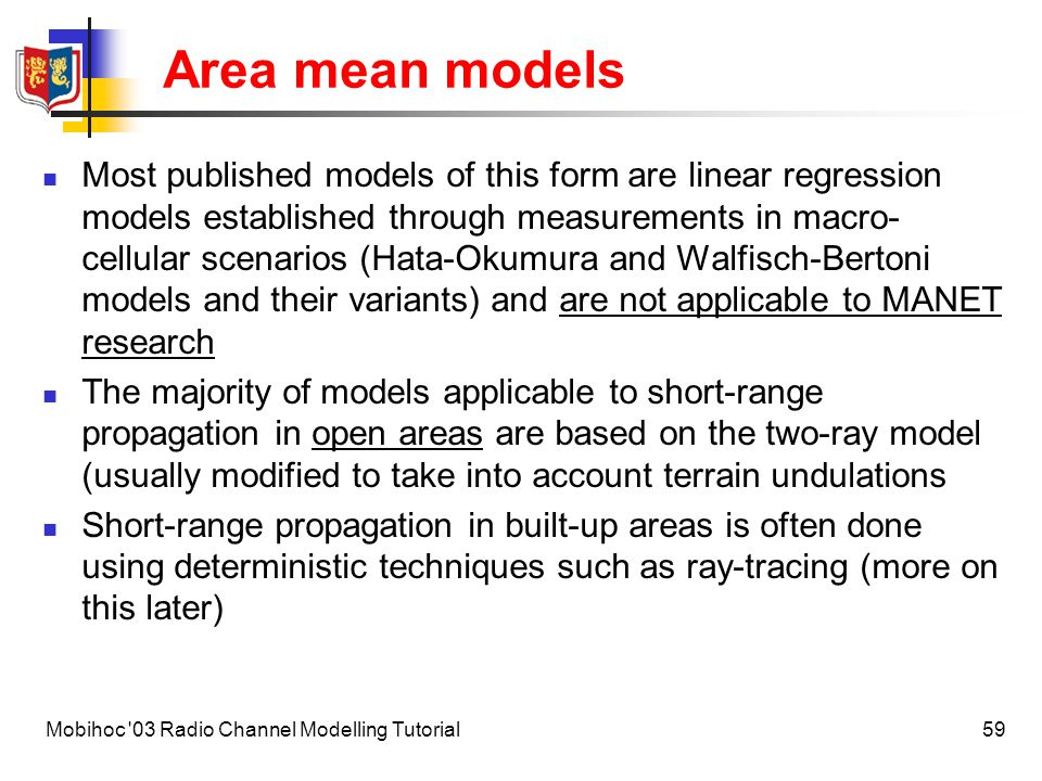 60Mobihoc 03 Radio Channel Modelling Tutorial Area mean models – outdoor Range dependence for microcells is strongly influenced by street geometry Line-of-sight paths (LOS) Non-line-of-sight paths (NLOS) (Lateral vs.