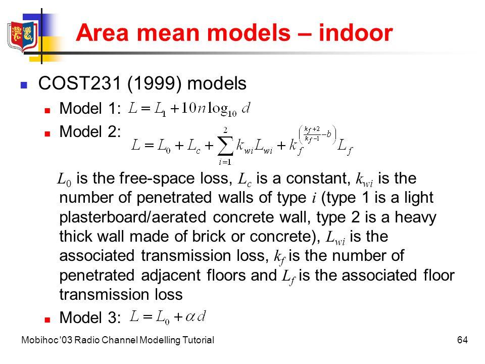 65Mobihoc 03 Radio Channel Modelling Tutorial Area mean models – indoor L 1 (dB)NL w1 (dB)L w2 (dB)L f (dB)b  (dBm -1 ) Dense One floor Two floors Three floors 33.3 21.9 44.9 4.0 5.2 5.4 3.46.918.30.460.62 2.8 Open42.71.93.46.918.30.460.22 Large37.52.03.46.918.30.46 Corridor29.21.43.46.918.30.46