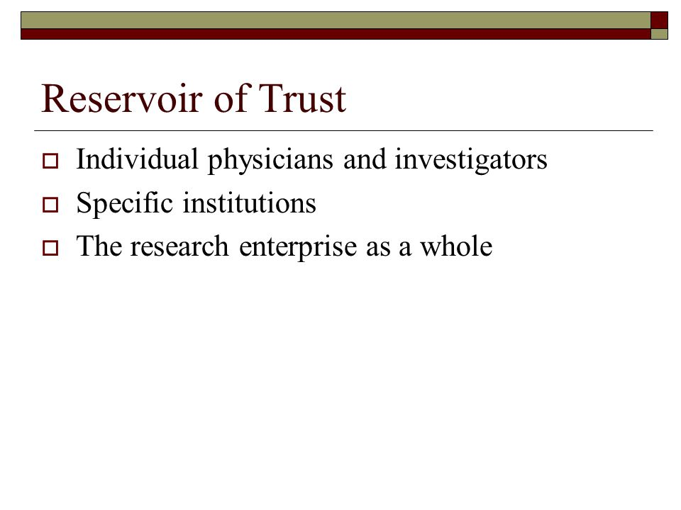 Reservoir of Trust  Individual physicians and investigators  Specific institutions  The research enterprise as a whole