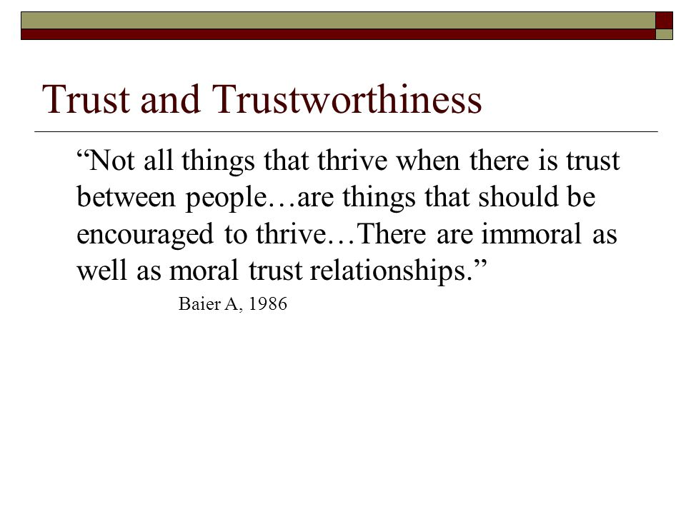 Trust and Trustworthiness Not all things that thrive when there is trust between people…are things that should be encouraged to thrive…There are immoral as well as moral trust relationships. Baier A, 1986