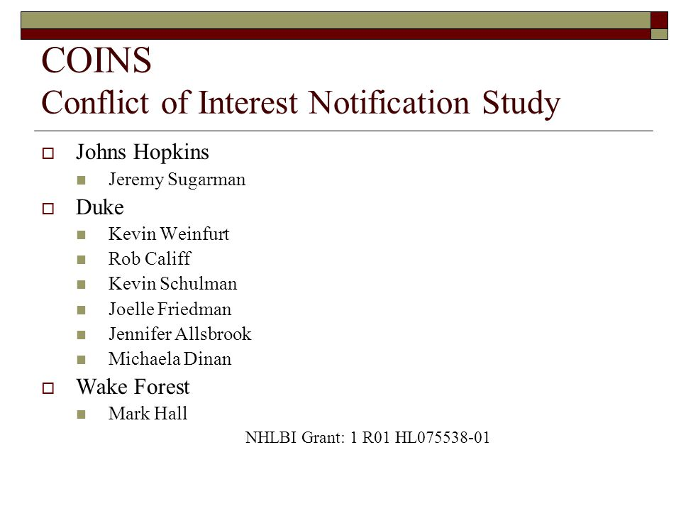 COINS Conflict of Interest Notification Study  Johns Hopkins Jeremy Sugarman  Duke Kevin Weinfurt Rob Califf Kevin Schulman Joelle Friedman Jennifer Allsbrook Michaela Dinan  Wake Forest Mark Hall NHLBI Grant: 1 R01 HL075538-01