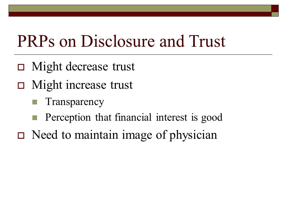 PRPs on Disclosure and Trust  Might decrease trust  Might increase trust Transparency Perception that financial interest is good  Need to maintain image of physician