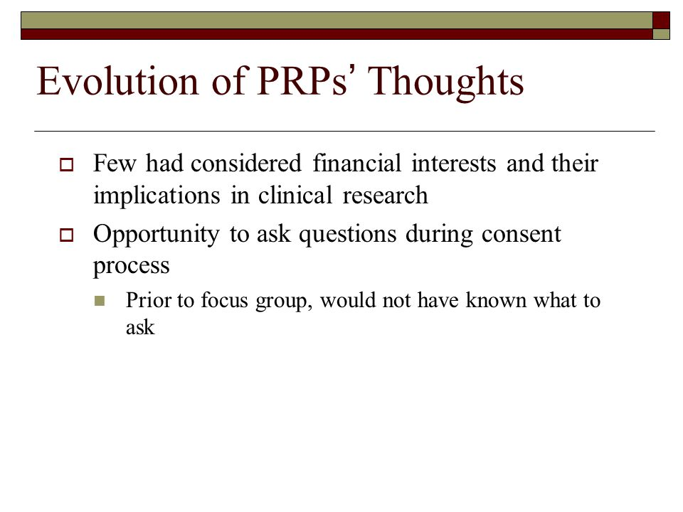 Evolution of PRPs ' Thoughts  Few had considered financial interests and their implications in clinical research  Opportunity to ask questions during consent process Prior to focus group, would not have known what to ask