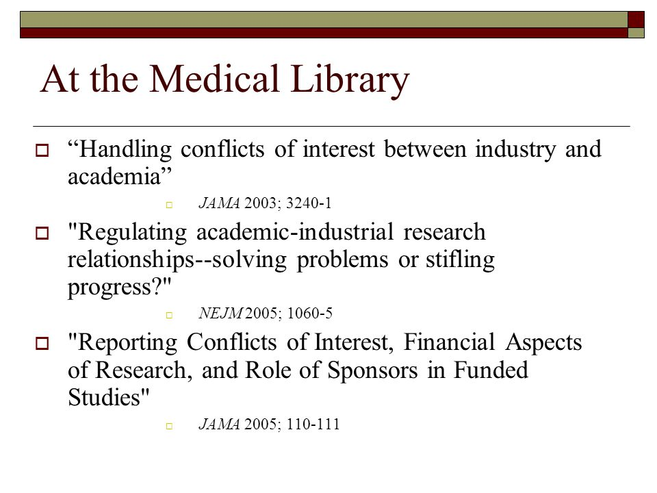 At the Medical Library  Handling conflicts of interest between industry and academia  JAMA 2003; 3240-1  Regulating academic-industrial research relationships--solving problems or stifling progress  NEJM 2005; 1060-5  Reporting Conflicts of Interest, Financial Aspects of Research, and Role of Sponsors in Funded Studies  JAMA 2005; 110-111