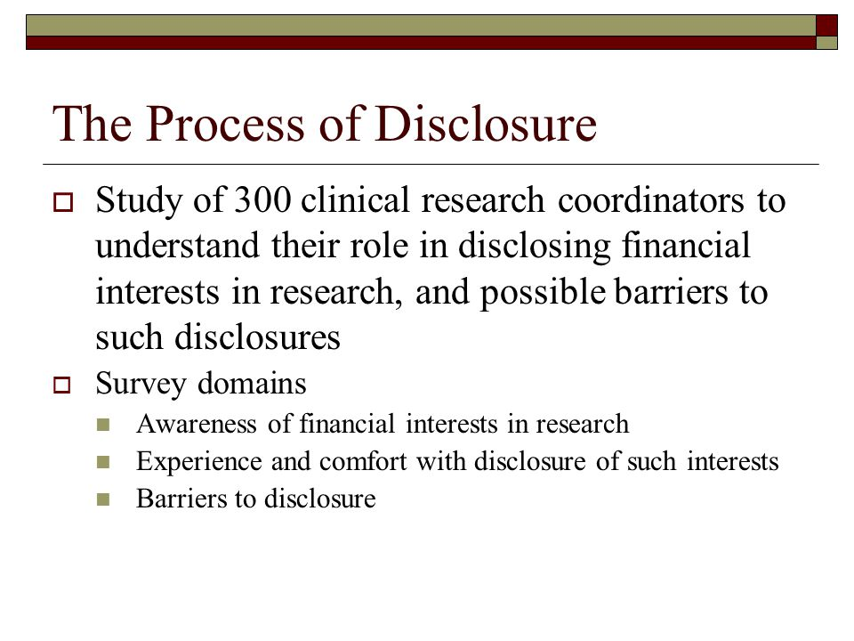 The Process of Disclosure  Study of 300 clinical research coordinators to understand their role in disclosing financial interests in research, and possible barriers to such disclosures  Survey domains Awareness of financial interests in research Experience and comfort with disclosure of such interests Barriers to disclosure