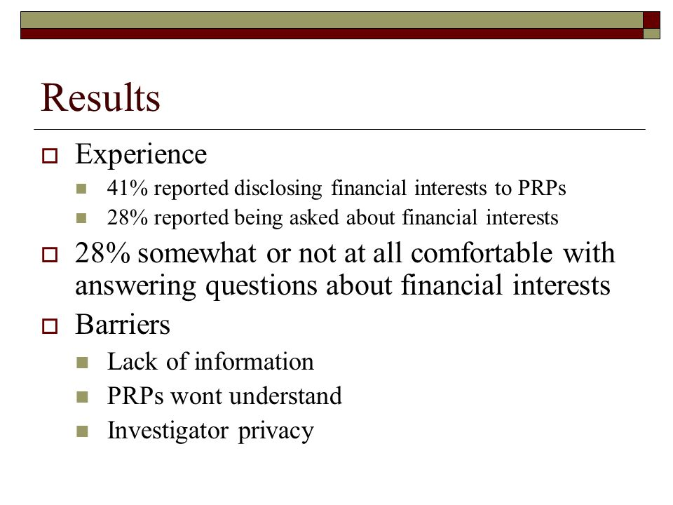 Results  Experience 41% reported disclosing financial interests to PRPs 28% reported being asked about financial interests  28% somewhat or not at all comfortable with answering questions about financial interests  Barriers Lack of information PRPs wont understand Investigator privacy