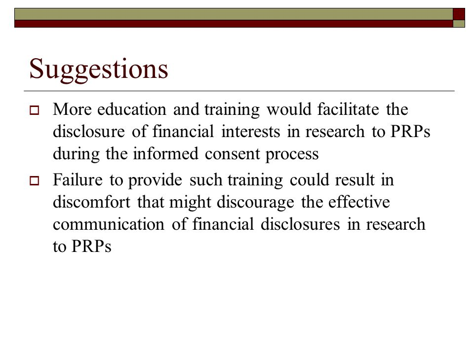 Suggestions  More education and training would facilitate the disclosure of financial interests in research to PRPs during the informed consent process  Failure to provide such training could result in discomfort that might discourage the effective communication of financial disclosures in research to PRPs