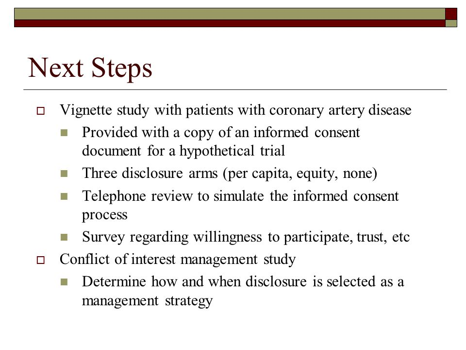 Next Steps  Vignette study with patients with coronary artery disease Provided with a copy of an informed consent document for a hypothetical trial Three disclosure arms (per capita, equity, none) Telephone review to simulate the informed consent process Survey regarding willingness to participate, trust, etc  Conflict of interest management study Determine how and when disclosure is selected as a management strategy