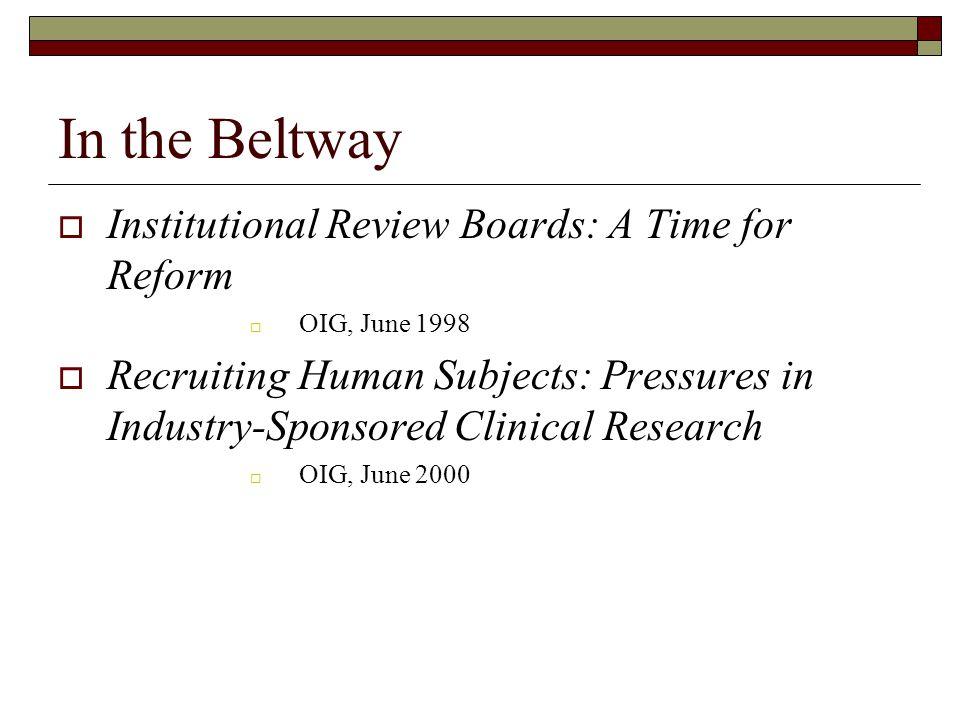 In the Beltway  Institutional Review Boards: A Time for Reform  OIG, June 1998  Recruiting Human Subjects: Pressures in Industry-Sponsored Clinical Research  OIG, June 2000