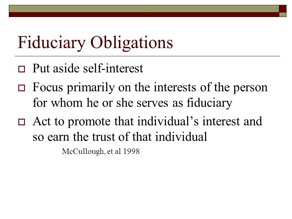 Fiduciary Obligations  Put aside self-interest  Focus primarily on the interests of the person for whom he or she serves as fiduciary  Act to promote that individual's interest and so earn the trust of that individual McCullough, et al 1998