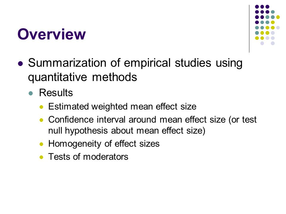 Overview Summarization of empirical studies using quantitative methods Results Estimated weighted mean effect size Confidence interval around mean effect size (or test null hypothesis about mean effect size) Homogeneity of effect sizes Tests of moderators