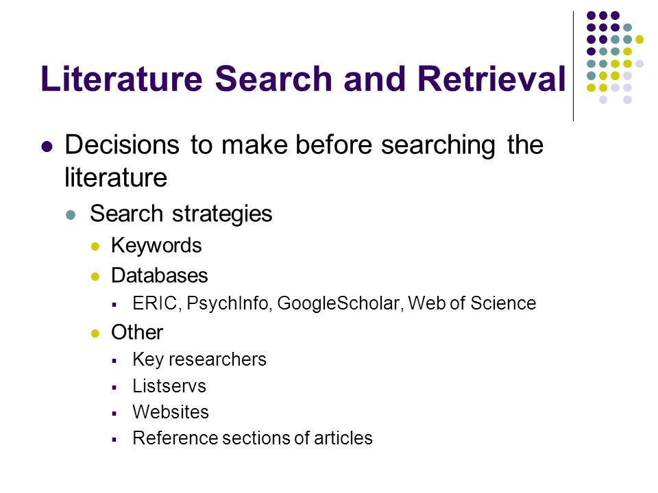 Literature Search and Retrieval Decisions to make before searching the literature Search strategies Keywords Databases  ERIC, PsychInfo, GoogleScholar, Web of Science Other  Key researchers  Listservs  Websites  Reference sections of articles