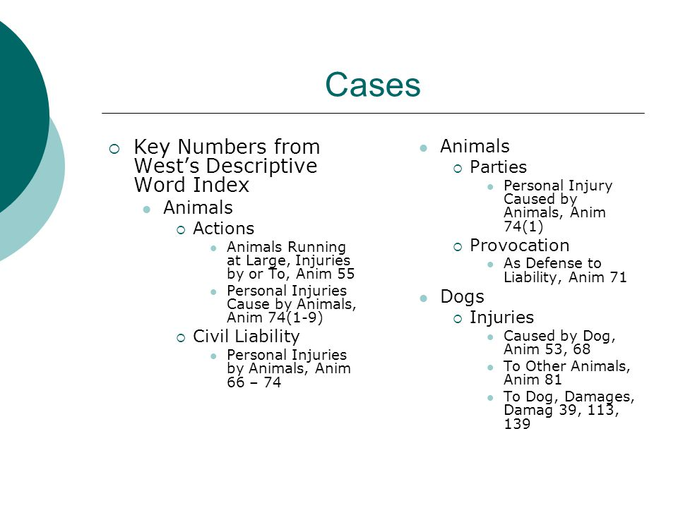  Key Numbers from West's Descriptive Word Index Animals  Actions Animals Running at Large, Injuries by or To, Anim 55 Personal Injuries Cause by Animals, Anim 74(1-9)  Civil Liability Personal Injuries by Animals, Anim 66 – 74 Animals  Parties Personal Injury Caused by Animals, Anim 74(1)  Provocation As Defense to Liability, Anim 71 Dogs  Injuries Caused by Dog, Anim 53, 68 To Other Animals, Anim 81 To Dog, Damages, Damag 39, 113, 139