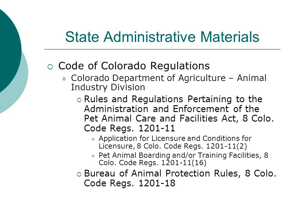 State Administrative Materials  Code of Colorado Regulations Colorado Department of Agriculture – Animal Industry Division  Rules and Regulations Pertaining to the Administration and Enforcement of the Pet Animal Care and Facilities Act, 8 Colo.