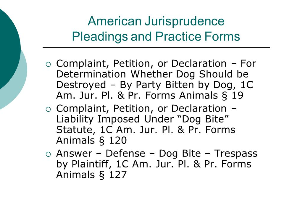 American Jurisprudence Pleadings and Practice Forms  Complaint, Petition, or Declaration – For Determination Whether Dog Should be Destroyed – By Party Bitten by Dog, 1C Am.