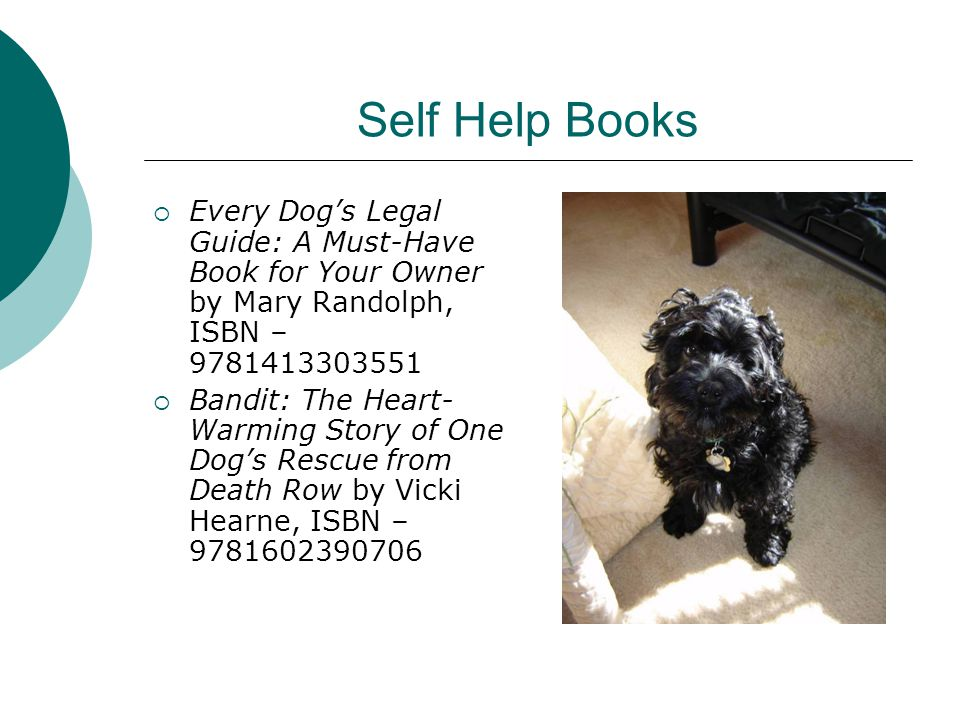 Self Help Books  Every Dog's Legal Guide: A Must-Have Book for Your Owner by Mary Randolph, ISBN – 9781413303551  Bandit: The Heart- Warming Story of One Dog's Rescue from Death Row by Vicki Hearne, ISBN – 9781602390706