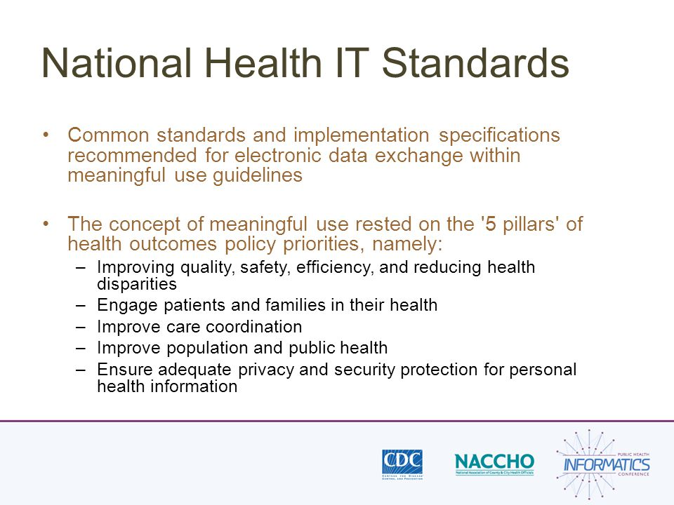 National Health IT Standards Common standards and implementation specifications recommended for electronic data exchange within meaningful use guidelines The concept of meaningful use rested on the 5 pillars of health outcomes policy priorities, namely: –Improving quality, safety, efficiency, and reducing health disparities –Engage patients and families in their health –Improve care coordination –Improve population and public health –Ensure adequate privacy and security protection for personal health information
