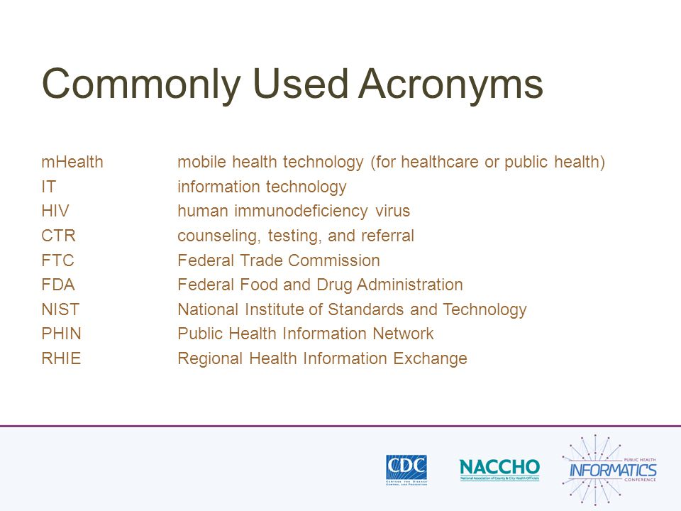 Commonly Used Acronyms mHealthmobile health technology (for healthcare or public health) IT information technology HIV human immunodeficiency virus CTRcounseling, testing, and referral FTCFederal Trade Commission FDAFederal Food and Drug Administration NISTNational Institute of Standards and Technology PHINPublic Health Information Network RHIERegional Health Information Exchange