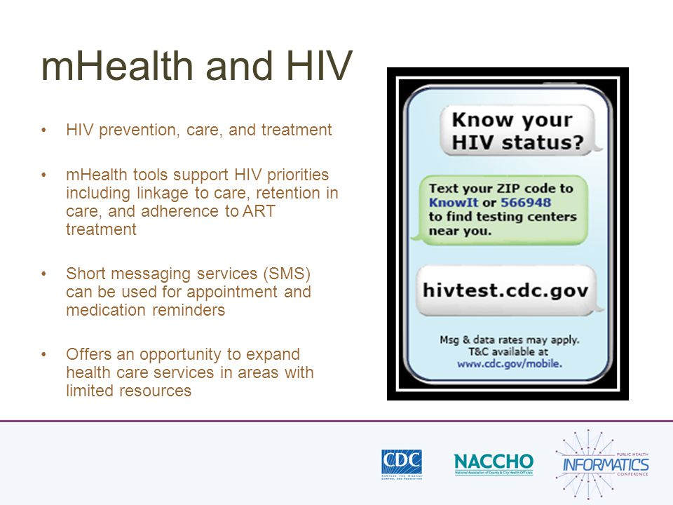 mHealth and HIV HIV prevention, care, and treatment mHealth tools support HIV priorities including linkage to care, retention in care, and adherence to ART treatment Short messaging services (SMS) can be used for appointment and medication reminders Offers an opportunity to expand health care services in areas with limited resources