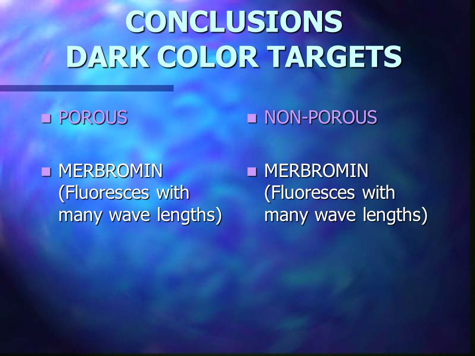 CONCLUSIONS DARK COLOR TARGETS POROUS POROUS MERBROMIN (Fluoresces with many wave lengths) MERBROMIN (Fluoresces with many wave lengths) NON-POROUS MERBROMIN (Fluoresces with many wave lengths)
