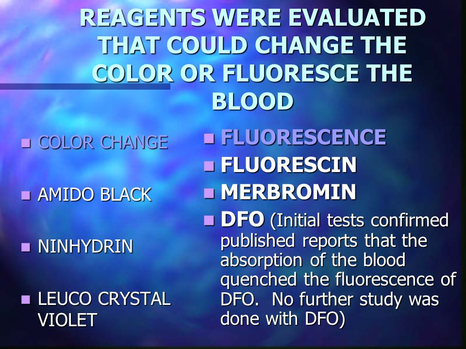 REAGENTS WERE EVALUATED THAT COULD CHANGE THE COLOR OR FLUORESCE THE BLOOD COLOR CHANGE COLOR CHANGE AMIDO BLACK AMIDO BLACK NINHYDRIN NINHYDRIN LEUCO CRYSTAL VIOLET LEUCO CRYSTAL VIOLET FLUORESCENCE FLUORESCIN MERBROMIN DFO (Initial tests confirmed published reports that the absorption of the blood quenched the fluorescence of DFO.