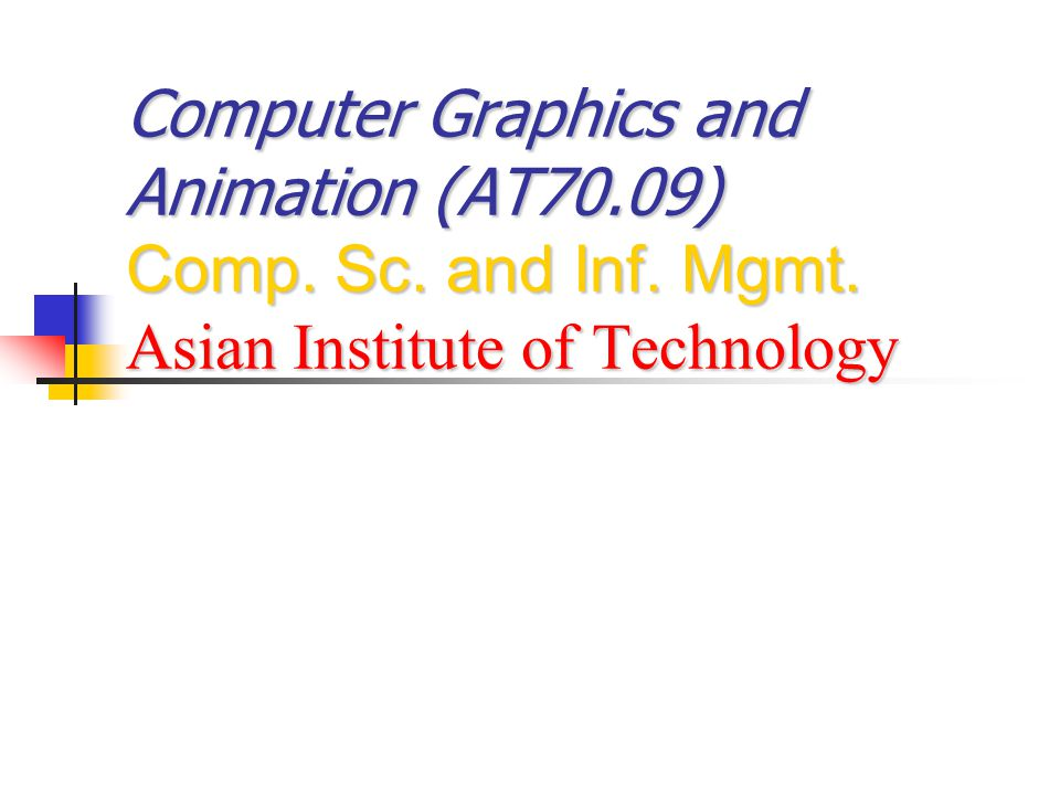 Computer Graphics and Animation (AT70.09) Comp. Sc. and Inf. Mgmt. Asian Institute of Technology