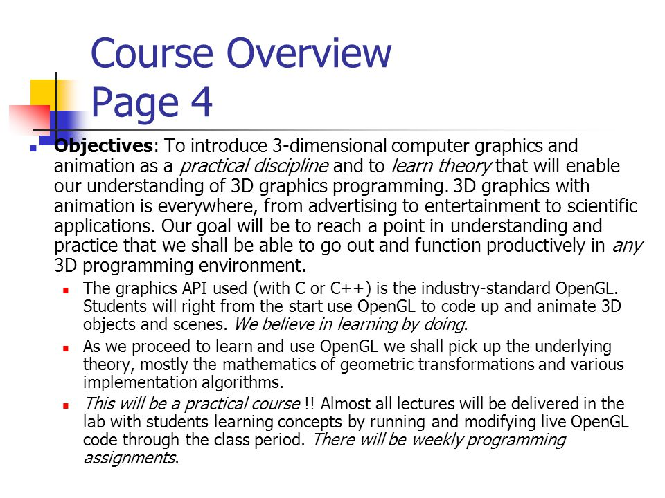Course Overview Page 4 Objectives: To introduce 3-dimensional computer graphics and animation as a practical discipline and to learn theory that will