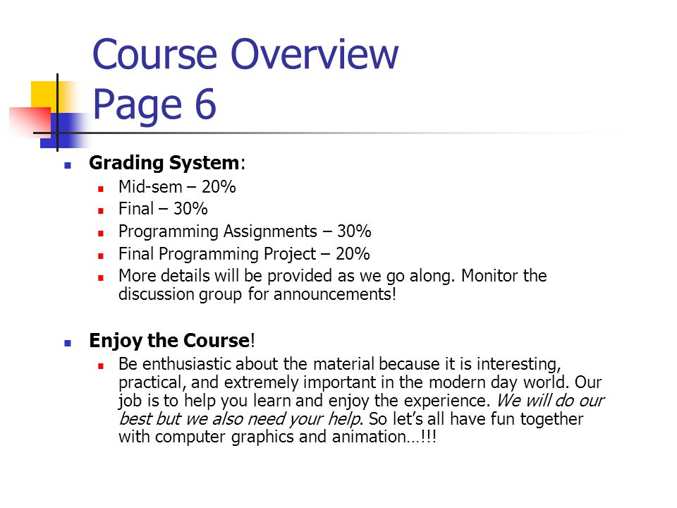 Course Overview Page 6 Grading System: Mid-sem – 20% Final – 30% Programming Assignments – 30% Final Programming Project – 20% More details will be pr