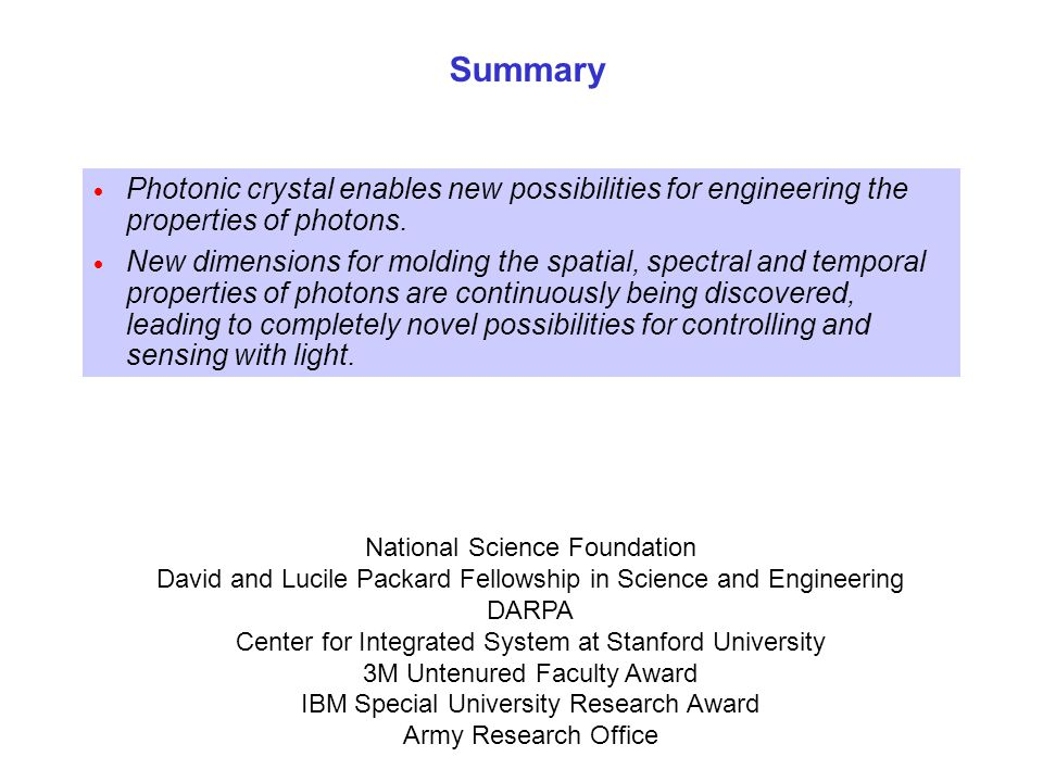 National Science Foundation David and Lucile Packard Fellowship in Science and Engineering DARPA Center for Integrated System at Stanford University 3M Untenured Faculty Award IBM Special University Research Award Army Research Office Summary  Photonic crystal enables new possibilities for engineering the properties of photons.