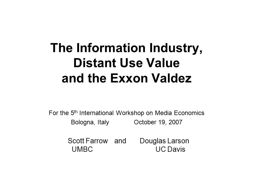 The Information Industry, Distant Use Value and the Exxon Valdez For the 5 th International Workshop on Media Economics Bologna, Italy October 19, 2007 Scott Farrowand Douglas Larson UMBC UC Davis