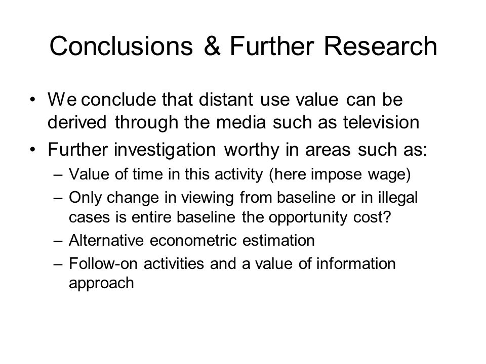 Conclusions & Further Research We conclude that distant use value can be derived through the media such as television Further investigation worthy in areas such as: –Value of time in this activity (here impose wage) –Only change in viewing from baseline or in illegal cases is entire baseline the opportunity cost.