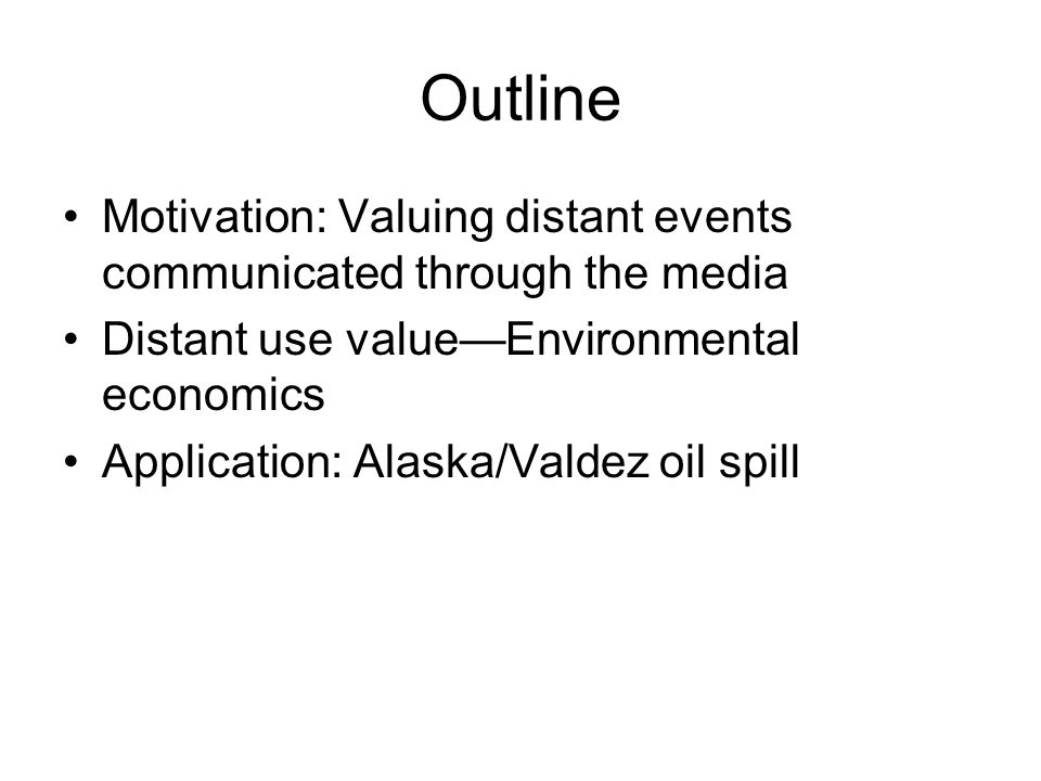 Outline Motivation: Valuing distant events communicated through the media Distant use value—Environmental economics Application: Alaska/Valdez oil spill