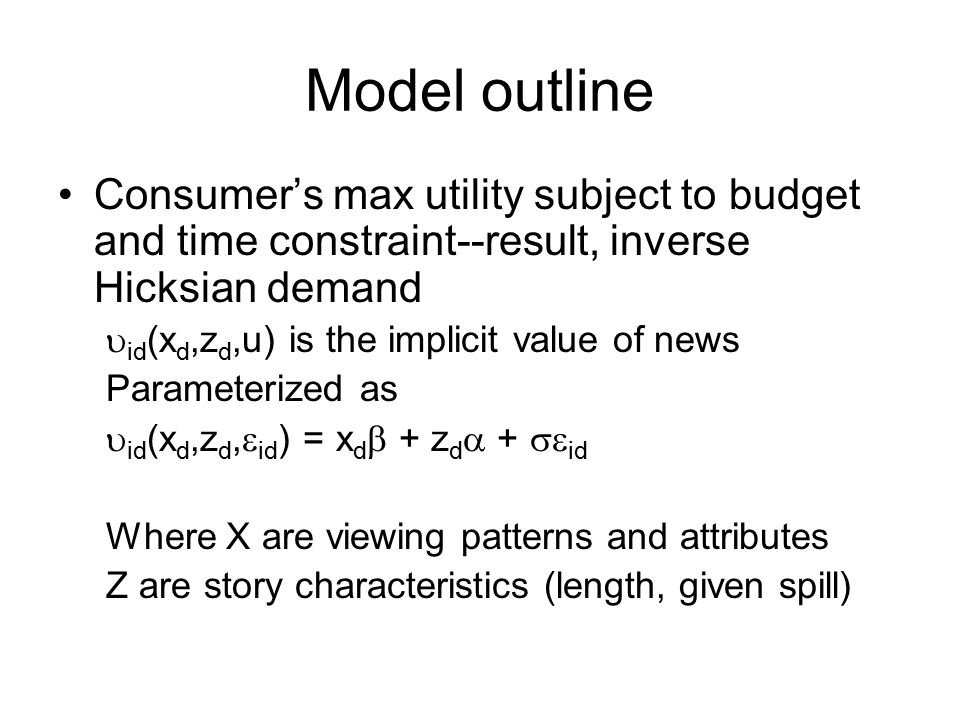 Model outline Consumer's max utility subject to budget and time constraint--result, inverse Hicksian demand  id (x d,z d,u) is the implicit value of news Parameterized as  id (x d,z d,  id ) = x d  + z d  +  id Where X are viewing patterns and attributes Z are story characteristics (length, given spill)