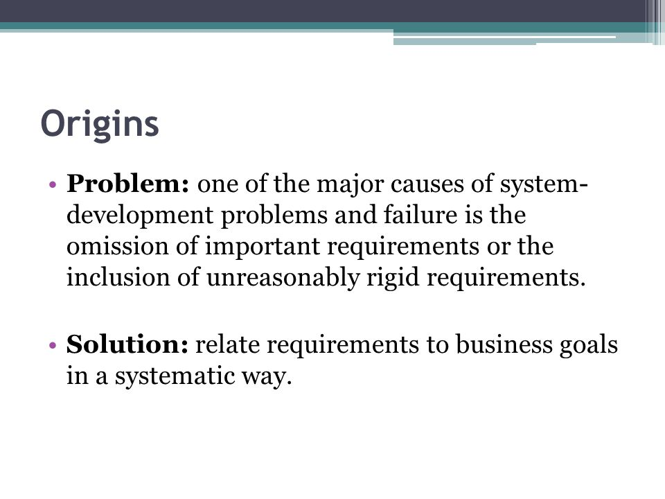 Origins Problem: one of the major causes of system- development problems and failure is the omission of important requirements or the inclusion of unreasonably rigid requirements.